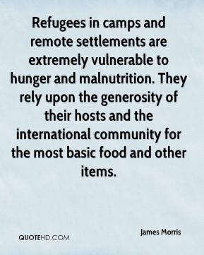 James Morris - Refugees in camps and remote settlements are extremely vulnerable to hunger and malnutrition. They rely upon the generosity of their hosts and the international community for the most basic food and other items.