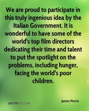 James Morris - We are proud to participate in this truly ingenious idea by the Italian Government. It is wonderful to have some of the world's top film directors dedicating their time and talent to put the spotlight on the problems, including hunger, facing the world's poor children.