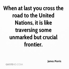 James Morris - When at last you cross the road to the United Nations, it is like traversing some unmarked but crucial frontier.