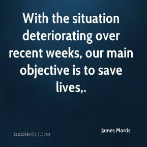 James Morris - With the situation deteriorating over recent weeks, our main objective is to save lives.