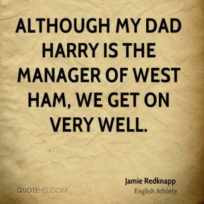 Jamie Redknapp - Although my dad Harry is the manager of West Ham, we get on very well.