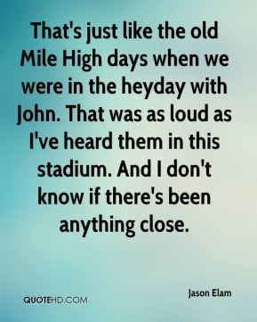 That's just like the old Mile High days when we were in the heyday with John. That was as loud as I've heard them in this stadium. And I don't know if there's been anything close.