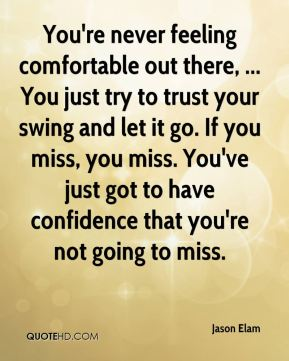 You're never feeling comfortable out there, ... You just try to trust your swing and let it go. If you miss, you miss. You've just got to have confidence that you're not going to miss.