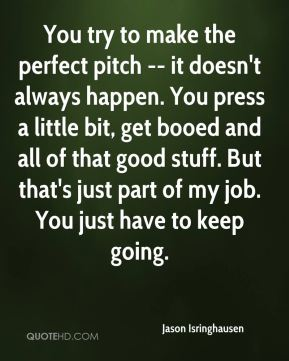 Jason Isringhausen  - You try to make the perfect pitch -- it doesn't always happen. You press a little bit, get booed and all of that good stuff. But that's just part of my job. You just have to keep going.