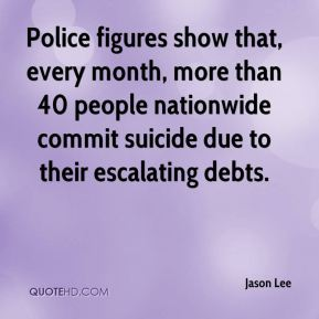 Jason Lee  - Police figures show that, every month, more than 40 people nationwide commit suicide due to their escalating debts.