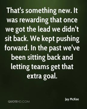 Jay McKee  - That's something new. It was rewarding that once we got the lead we didn't sit back. We kept pushing forward. In the past we've been sitting back and letting teams get that extra goal.