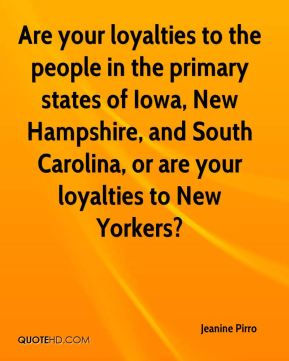 Are your loyalties to the people in the primary states of Iowa, New Hampshire, and South Carolina, or are your loyalties to New Yorkers?