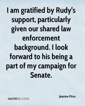 I am gratified by Rudy's support, particularly given our shared law enforcement background. I look forward to his being a part of my campaign for Senate.