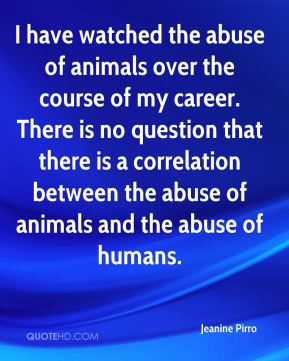 I have watched the abuse of animals over the course of my career. There is no question that there is a correlation between the abuse of animals and the abuse of humans.