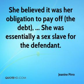 She believed it was her obligation to pay off (the debt), ... She was essentially a sex slave for the defendant.