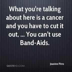 Jeanine Pirro  - What you're talking about here is a cancer and you have to cut it out, ... You can't use Band-Aids.