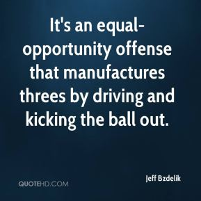 Jeff Bzdelik  - It's an equal-opportunity offense that manufactures threes by driving and kicking the ball out.