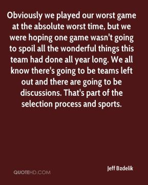 Jeff Bzdelik  - Obviously we played our worst game at the absolute worst time, but we were hoping one game wasn't going to spoil all the wonderful things this team had done all year long. We all know there's going to be teams left out and there are going to be discussions. That's part of the selection process and sports.