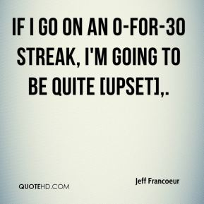 Jeff Francoeur  - If I go on an 0-for-30 streak, I'm going to be quite [upset].