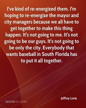 Jeffrey Loria  - I've kind of re-energized them. I'm hoping to re-energize the mayor and city managers because we all have to get together to make this thing happen. It's not going to me. It's not going to be our guys. It's not going to be only the city. Everybody that wants baseball in South Florida has to put it all together.