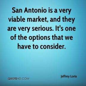 Jeffrey Loria  - San Antonio is a very viable market, and they are very serious. It's one of the options that we have to consider.
