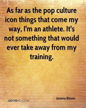 Jeremy Bloom  - As far as the pop culture icon things that come my way, I'm an athlete. It's not something that would ever take away from my training.