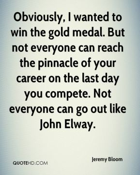 Jeremy Bloom  - Obviously, I wanted to win the gold medal. But not everyone can reach the pinnacle of your career on the last day you compete. Not everyone can go out like John Elway.