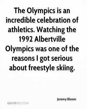 Jeremy Bloom  - The Olympics is an incredible celebration of athletics. Watching the 1992 Albertville Olympics was one of the reasons I got serious about freestyle skiing.