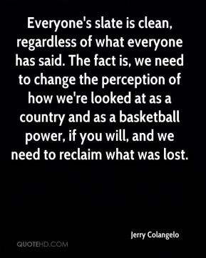 Jerry Colangelo  - Everyone's slate is clean, regardless of what everyone has said. The fact is, we need to change the perception of how we're looked at as a country and as a basketball power, if you will, and we need to reclaim what was lost.