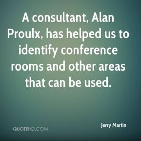 Jerry Martin  - A consultant, Alan Proulx, has helped us to identify conference rooms and other areas that can be used.