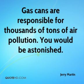 Jerry Martin  - Gas cans are responsible for thousands of tons of air pollution. You would be astonished.