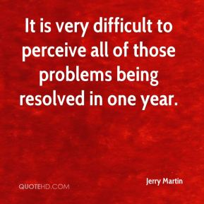 Jerry Martin  - It is very difficult to perceive all of those problems being resolved in one year.