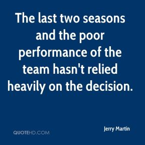 Jerry Martin  - The last two seasons and the poor performance of the team hasn't relied heavily on the decision.