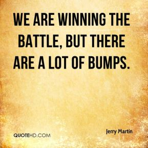 Jerry Martin  - We are winning the battle, but there are a lot of bumps.