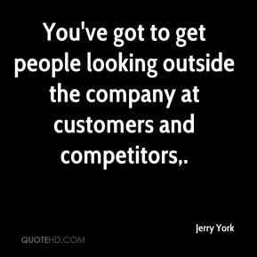 You've got to get people looking outside the company at customers and competitors.