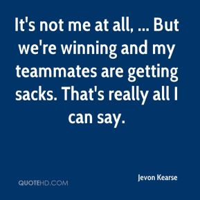 Jevon Kearse  - It's not me at all, ... But we're winning and my teammates are getting sacks. That's really all I can say.