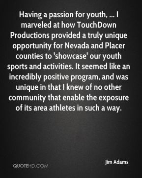Jim Adams  - Having a passion for youth, ... I marveled at how TouchDown Productions provided a truly unique opportunity for Nevada and Placer counties to 'showcase' our youth sports and activities. It seemed like an incredibly positive program, and was unique in that I knew of no other community that enable the exposure of its area athletes in such a way.