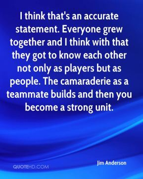 Jim Anderson  - I think that's an accurate statement. Everyone grew together and I think with that they got to know each other not only as players but as people. The camaraderie as a teammate builds and then you become a strong unit.
