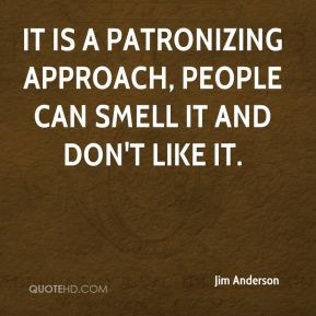 It is a patronizing approach, people can smell it and don't like it.