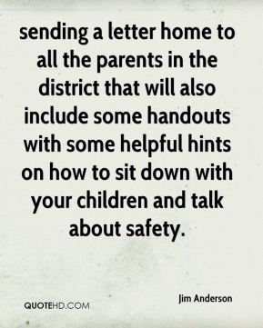 Jim Anderson  - sending a letter home to all the parents in the district that will also include some handouts with some helpful hints on how to sit down with your children and talk about safety.