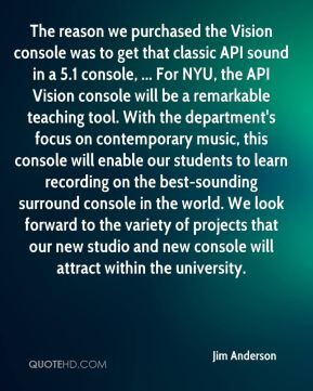 Jim Anderson  - The reason we purchased the Vision console was to get that classic API sound in a 5.1 console, ... For NYU, the API Vision console will be a remarkable teaching tool. With the department's focus on contemporary music, this console will enable our students to learn recording on the best-sounding surround console in the world. We look forward to the variety of projects that our new studio and new console will attract within the university.