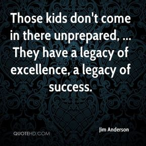 Those kids don't come in there unprepared, ... They have a legacy of excellence, a legacy of success.