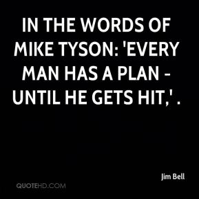 Jim Bell  - In the words of Mike Tyson: 'Every man has a plan - until he gets hit,' .
