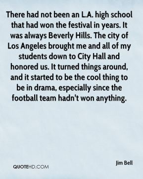 Jim Bell  - There had not been an L.A. high school that had won the festival in years. It was always Beverly Hills. The city of Los Angeles brought me and all of my students down to City Hall and honored us. It turned things around, and it started to be the cool thing to be in drama, especially since the football team hadn't won anything.