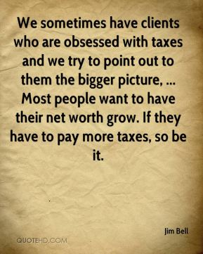 Jim Bell  - We sometimes have clients who are obsessed with taxes and we try to point out to them the bigger picture, ... Most people want to have their net worth grow. If they have to pay more taxes, so be it.