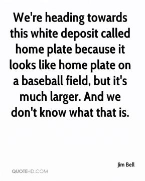 Jim Bell  - We're heading towards this white deposit called home plate because it looks like home plate on a baseball field, but it's much larger. And we don't know what that is.