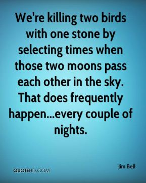 Jim Bell  - We're killing two birds with one stone by selecting times when those two moons pass each other in the sky. That does frequently happen...every couple of nights.
