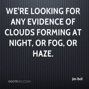 Jim Bell  - We're looking for any evidence of clouds forming at night, or fog, or haze.