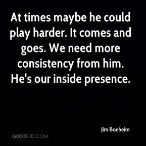 Jim Boeheim  - At times maybe he could play harder. It comes and goes. We need more consistency from him. He's our inside presence.