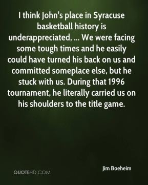 Jim Boeheim  - I think John's place in Syracuse basketball history is underappreciated, ... We were facing some tough times and he easily could have turned his back on us and committed someplace else, but he stuck with us. During that 1996 tournament, he literally carried us on his shoulders to the title game.
