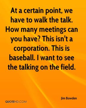 At a certain point, we have to walk the talk. How many meetings can you have? This isn't a corporation. This is baseball. I want to see the talking on the field.