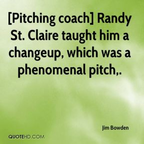[Pitching coach] Randy St. Claire taught him a changeup, which was a phenomenal pitch.