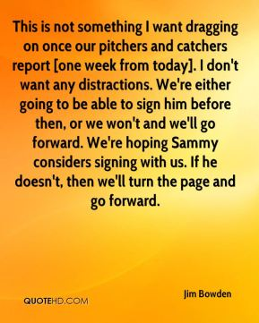 This is not something I want dragging on once our pitchers and catchers report [one week from today]. I don't want any distractions. We're either going to be able to sign him before then, or we won't and we'll go forward. We're hoping Sammy considers signing with us. If he doesn't, then we'll turn the page and go forward.