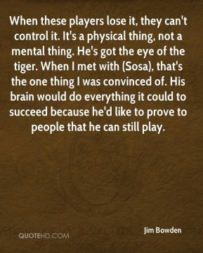 When these players lose it, they can't control it. It's a physical thing, not a mental thing. He's got the eye of the tiger. When I met with (Sosa), that's the one thing I was convinced of. His brain would do everything it could to succeed because he'd like to prove to people that he can still play.