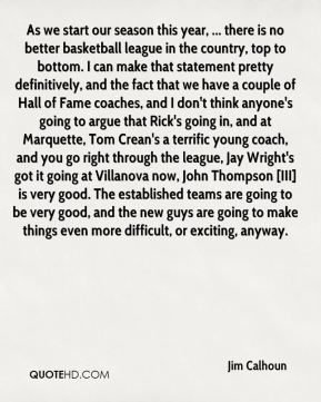 As we start our season this year, ... there is no better basketball league in the country, top to bottom. I can make that statement pretty definitively, and the fact that we have a couple of Hall of Fame coaches, and I don't think anyone's going to argue that Rick's going in, and at Marquette, Tom Crean's a terrific young coach, and you go right through the league, Jay Wright's got it going at Villanova now, John Thompson [III] is very good. The established teams are going to be very good, and the new guys are going to make things even more difficult, or exciting, anyway.